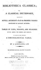 Bibliotheca Classica, Or, A Classical Dictionary: Containing a Full Account of All the Proper Names Mentioned in Antient Authors : with Tables of Coins, Weights, and Measures in Use Among the Greeks and Romans : to which is Now Prefixed a Chronological Table
