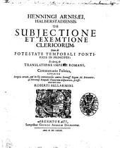 Henningi Arnisaei Halberstadiensis De subjectione et exemtione clericorum, item De potestate temporali pontificis in principes: et denique de tranlationes imperii Romani ...