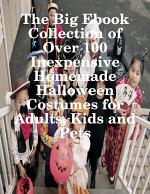 The Big Ebook Collection of Over 100 Inexpensive Homemade Halloween Costumes for Adults, Kids and Pets