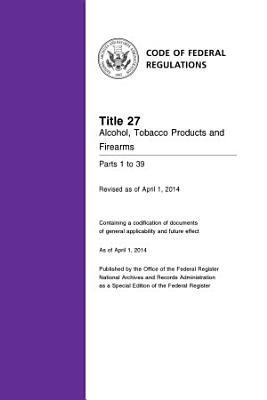 Title 27 Alcohol, Tobacco Products and Firearms Parts 1 to 39 (Revised as of April 1, 2014)