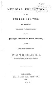 Medical Education in the United States: An Address, Delivered to the Students of the Philadelphia Association for Medical Instruction, at the Close of the Session of 1846