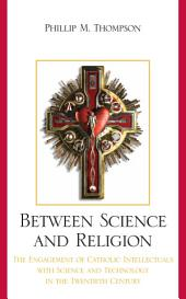 Between Science and Religion: The Engagement of Catholic Intellectuals with Science and Technology in the Twentieth Century