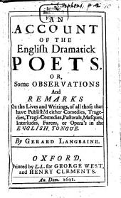 An Account of the English Dramatick Poets: Or, Some Observations And Remarks on the Lives and Writings, all of those that have Publish'd either Comedies, Tragedies, Tragi-Comedies, Pastorals, Masques, Interludes, Farces, or Opera's in the English Tongue