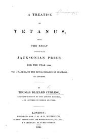 A Treatise on Tetanus, being the essay for which the Jacksonian Prize, for the year 1834, was awarded, by the Royal College of Surgeons, in London