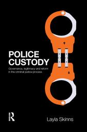Police Custody: Governance, Legitimacy and Reform in the Criminal Justice Process