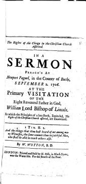 The Rights of the Clergy in the Christian Church Asserted: In A Sermon Prrach'd[!] At Newport Pagnel, in the County of Bucks, September 2. 1706. At The Primary Visitation Of The Right Reverend Father in God, William Lord Bishop of Lincoln. In which the Principles of a Late Book, Entituled, The Rights of the Christian Church Asserted, are Examined