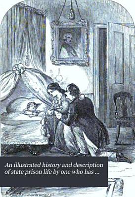 An Illustrated History and Description of State Prison Life by One who Has Been There PDF