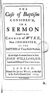 The Case of Baptism Consider'd: In a Sermon Preach'd in the Church of Wyke, Near Chichester, ... By ... John Williams, ...