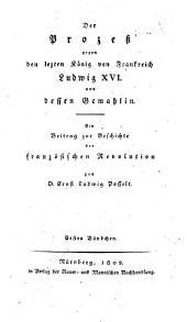 Der Prozeß gegen den letzten König von Frankreich Ludwig XVI. und dessen Gemahlin (etc.): Band 1