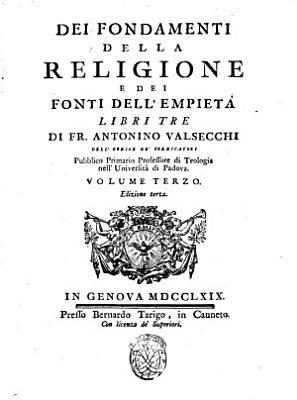 Dei fondamenti della religione e dei fonti dell empieta libri tre di fr  Antonio Valsecchi dell Ordine de  Predicatori     Volume primo   terzo  PDF