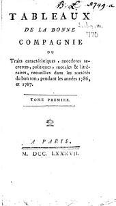 Tableaux De La Bonne Compagnie Ou Traits caractéristiques, anecdotes secrettes, politiques, morales & littéraires, recueillies dans les sociétés du bon ton, pendant les années 1786, et 1787: Volume1