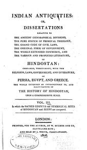 Indian Antiquities: Or, Dissertations, Relative to the Ancient Geographic Divisions, the Pure System of Primeval Theology ... of Hindostan: Compared, Throughout, with the Religion, Laws, Government, and Literature of Persia, Egypt, and Greece, the Whole Intended as Introductory to the History of Hindostan Upon a Comprehensive Scale, Volume 3