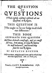 The Question of Questions which Rightly Resolveth All Our Questions in Religion  The Question Is  Who Ought to be Our Judge in All These Differences  This Book Answereth this Question  and Hence Sheweth a Most Easy     Way  how Among So Many Religions  the Most Unlearned     May Find the True Religion  By Optatus Ductor  i e  James Mumford   PDF