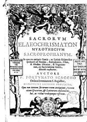 Sacrorum elaeochrismatōn myrothecium sacroprophanum. In quo ex antiquis Graecis, ac Latinis scriptoribus quidquid ad nomina, antiquitatem, vsum, & abusum oleorum, & vnguentorum, ex sacris habetur litteris, delucidè explicantur. Auctore F. Fortunato Scaccho ..: \1!, Volume 1