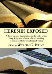Heresies Exposed: A Brief Critical Examination in the Light of the Holy Scriptures of some of the Prevailing Heresies and False Teachings of Today