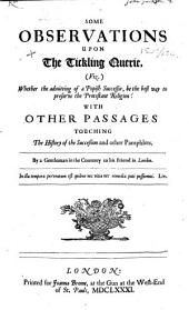 Some Observations upon the Tickling Querie, viz. whether the admitting of a Popish successor, be the best way to preserve the Protestant religion? With other passages touching the History of the Succession and other pamphlets. By a Gentleman in the countrey to his friend in London