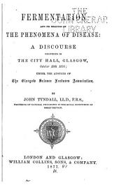 Fermentation and Its Bearings on the Phenomena of Disease: a Discourse Delivered in the City Hall, Glasgow, October 19, 1876: Under the Auspices of the Glasgow Science Lectures Association