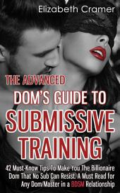 The Advanced Dom's Guide To Submissive Training: 42 Must-Know Tips To Make You The Billionaire DOM That No Sub Can Resist. A Must Read For Any Dom/Master In A BDSM Relationship