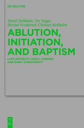 Ablution, Initiation, and Baptism: Late Antiquity, Early Judaism, and Early Christianity