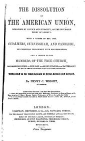 The Dissolution of the American Union: Demanded by Justice and Humanity, as the Incurable Enemy of Liberty : with a Letter to Rev. Drs. Chalmers, Cunningham, and Candlish, on Christian Fellowship with Slaveholders : and a Letter to the Members of the Free Church, Recommending Them to Send Back the Money Obtained from Slaveholders to Build Their Churches and Pay Their Ministers : Addressed to the Abolitionists of Great Britain and Ireland