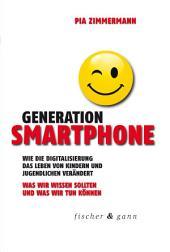 Generation Smartphone: Wie die Digitalisierung das Leben von Kindern und Jugendlichen verändert. Was wir wissen sollten und was wir tun können.