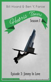 Hubris Towers Season 1, Episode 3: Jimmy In Love