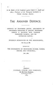 In the Matter of the Complaint Against Egbert C. Smyth and Others, Professors of the Theological Institution in Phillips Academy, Andover: The Andover Defence. Defence of Professor Smyth, Arguments of Professor Theodore W. Dwight [and Others] Together with the Statements of Professors Tucker, Harris, Hincks, and Churchill ...
