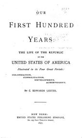 Our First Hundred Years: The Life of the Republic of the United States of America Illustrated in Its Four Great Periods: Colonization, Consolidation, Development, Achievement, Volumes 1-2