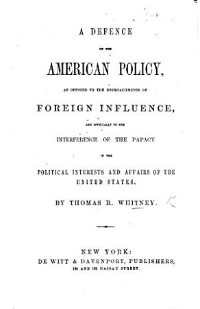 A defence of the American policy as opposed to the encroachments of foreign influence and especially to the interference of the Papacy  etc PDF