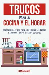 Trucos para la Cocina y el Hogar: Consejos prácticos para simplificar las tareas y ahorrar tiempo, dinero y esfuerzo