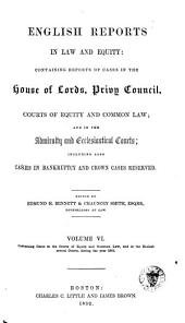 English Reports in Law and Equity: Containing Reports of Cases in the House of Lords, Privy Council, Courts of Equity and Common Law; and in the Admiralty and Ecclesiastical Courts, Including Also Cases in Bankruptcy and Crown Cases Reserved, [1850-1857], Volume 6