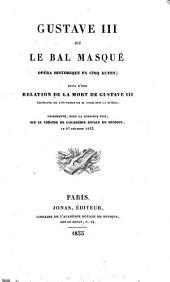 Gustave III, ou Le bal masqué: opéra historique en cinq actes, suivi d'une relation de la mort de Gustave III, extraite de l'ouvrage de Coxe sur la Suède, représenté, pour la première fois, sur le théâtre de l'Académie royale de musique le 27 février 1833