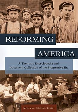 Reforming America  A Thematic Encyclopedia and Document Collection of the Progressive Era  2 volumes  PDF