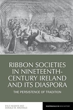 Ribbon Societies in Nineteenth Century Ireland and Its Diaspora PDF