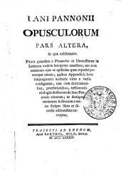 IANI PANNONII OPUSCULORUM.: in qua exhibentur. Pauca quaedam e Plutarcho et Demosthene in Latinum eodem interprete translata; nec non orationes ejus et epistolae quae reperiri potuerunt omnes; quibus Appendicis loco subjunguntur auctoris vitae a variis consignatae, una cum dedicationibus, praefationibus, testimoniis et elogiis doctorum de Iano Pannonio virorum; ac denique varietates lectionum e manu scripto libro et diversis editionibus excerptae. PARS ALTERA, Page 2