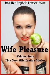 Wife Pleasure Volume Four: Five Sexy Wife Erotica Stories