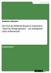 """Der Tod des Wilhelm Kasda in Schnitzlers """"Spiel im Morgengrauen"""" - zur Ambiguität eines Selbstmords"""