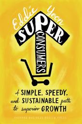 Superconsumers: A Simple, Speedy, and Sustainable Path to Superior Growth