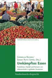 Umkämpftes Essen: Produktion, Handel und Konsum von Lebensmitteln in globalen Kontexten