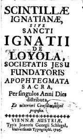 Scintillae Ignatianae, Sive Sancti Ignatii De Loyola, Societatis Jesu Fundatoris Apophtegmata Sacra, Per singulos Anni Dies distributa, Et ulteriori Considerationi proposita