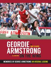 Geordie Armstrong On The Wing: Memories Of George Armstrong – An Arsenal Legend