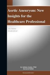 Aortic Aneurysm: New Insights for the Healthcare Professional: 2011 Edition: ScholarlyBrief