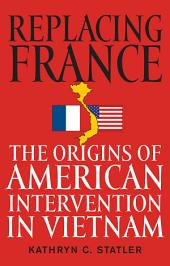 Replacing France: The Origins of American Intervention in Vietnam