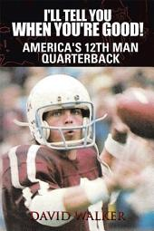 I'll Tell You When You're Good!: America's 12th Man Quarterback