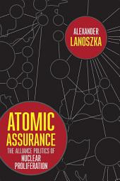 Atomic Assurance: The Alliance Politics of Nuclear Proliferation
