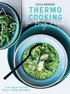 Thermo Cooking for Busy People  100  Healthy Recipes for All Thermo Appliances Book