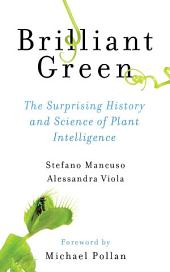 Brilliant Green : The Surprising History and Science of Plant Intelligence