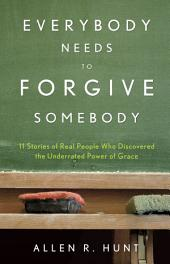 Everybody Needs to Forgive Somebody: 11 Sroires of Real People Who Discovered the Underrated Power of Grace
