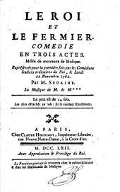 Le roi et le fermier, comedie en trois actes: mêlée de morceaux de musique. Représentée pour la premiére fois par les comédiens italiens ordinaires du roi, le lundi 22. novembre 1762