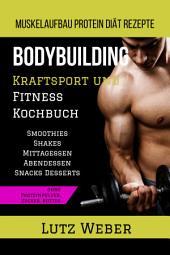 Bodybuilding Kraftsport und Fitness Kochbuch Muskelaufbau Protein Diät Rezepte: Smoothies Shakes Mittagessen Abendessen Snacks Desserts ohne Proteinpulver, Zucker, Butter